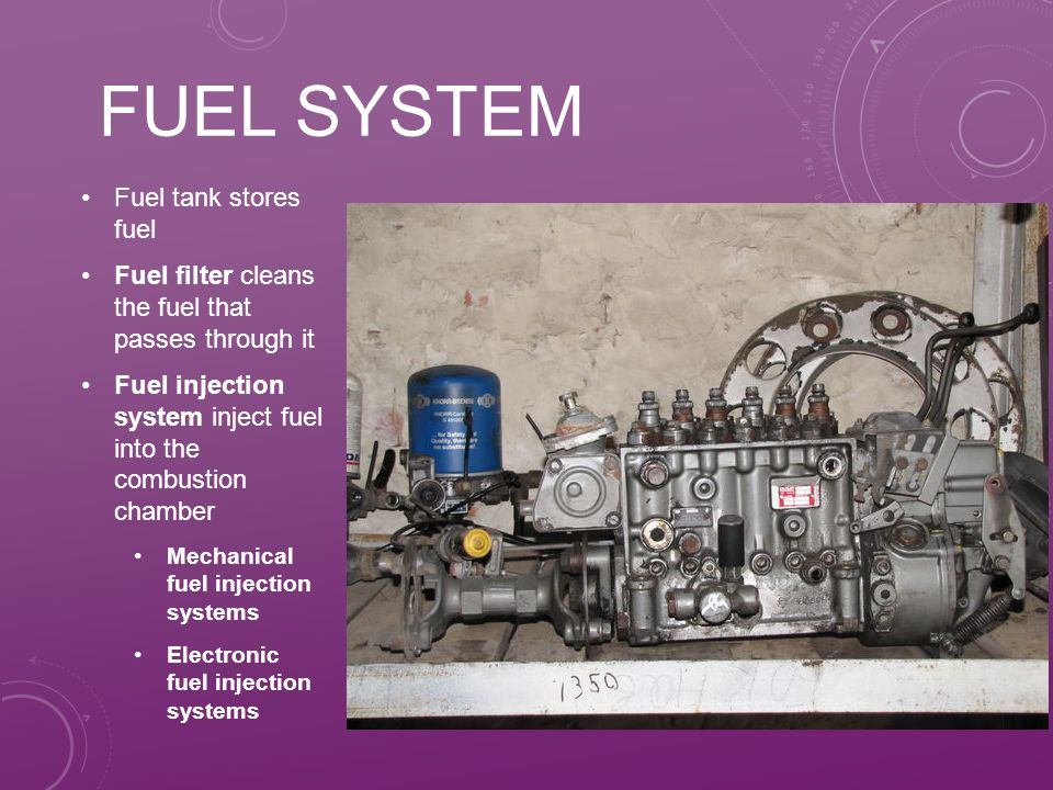 FUEL SYSTEM Fuel tank stores fuel Fuel filter cleans the fuel that passes through it Fuel injection system inject fuel into the combustion chamber Mechanical fuel injection systems Electronic fuel injection systems