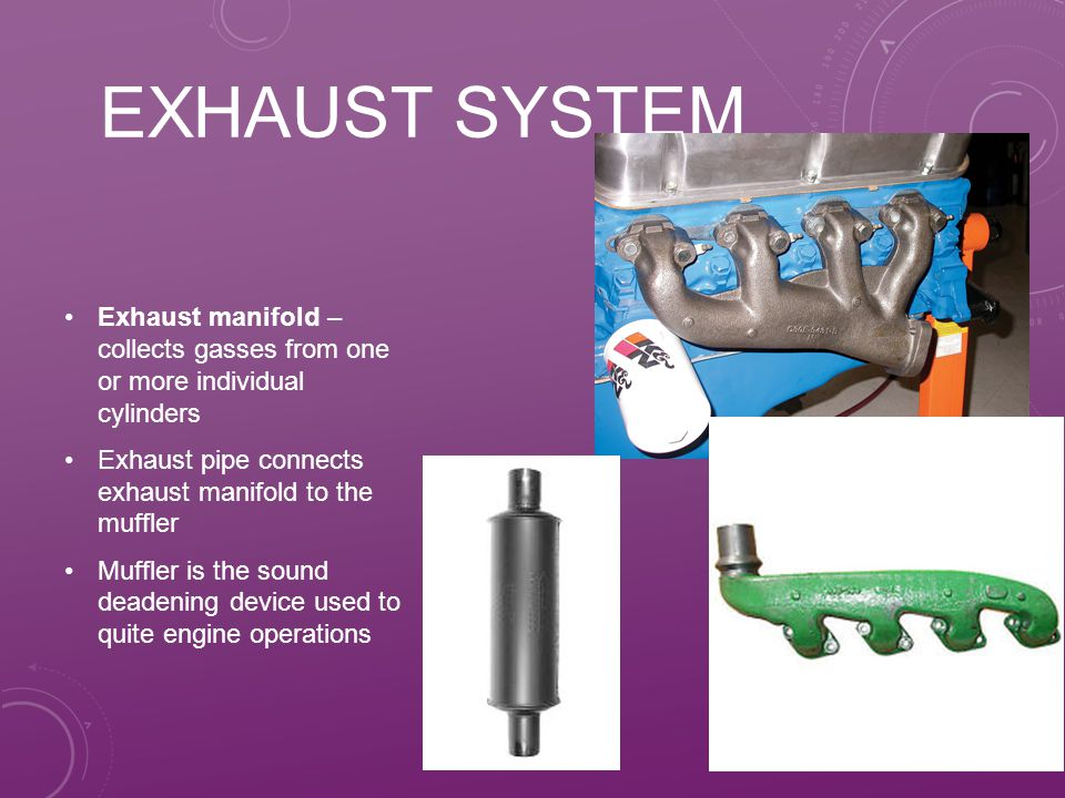 EXHAUST SYSTEM Exhaust manifold – collects gasses from one or more individual cylinders Exhaust pipe connects exhaust manifold to the muffler Muffler is the sound deadening device used to quite engine operations