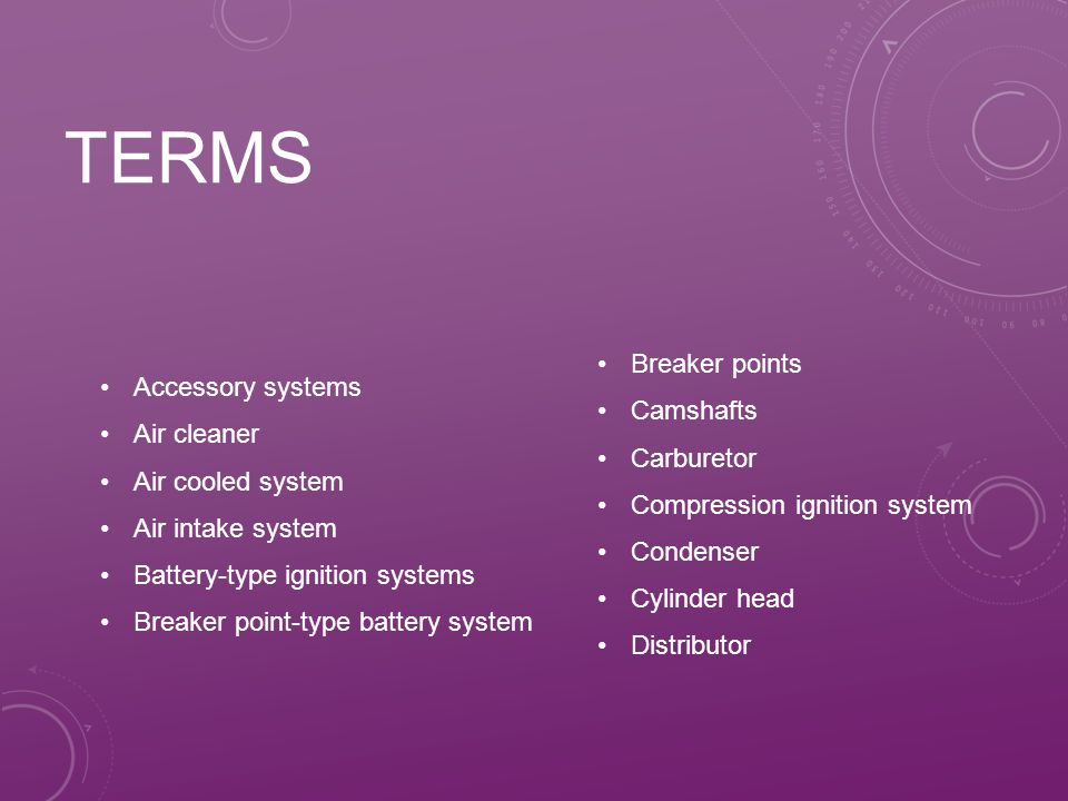 TERMS Accessory systems Air cleaner Air cooled system Air intake system Battery-type ignition systems Breaker point-type battery system Breaker points Camshafts Carburetor Compression ignition system Condenser Cylinder head Distributor