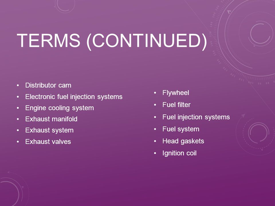 TERMS (CONTINUED) Distributor cam Electronic fuel injection systems Engine cooling system Exhaust manifold Exhaust system Exhaust valves Flywheel Fuel