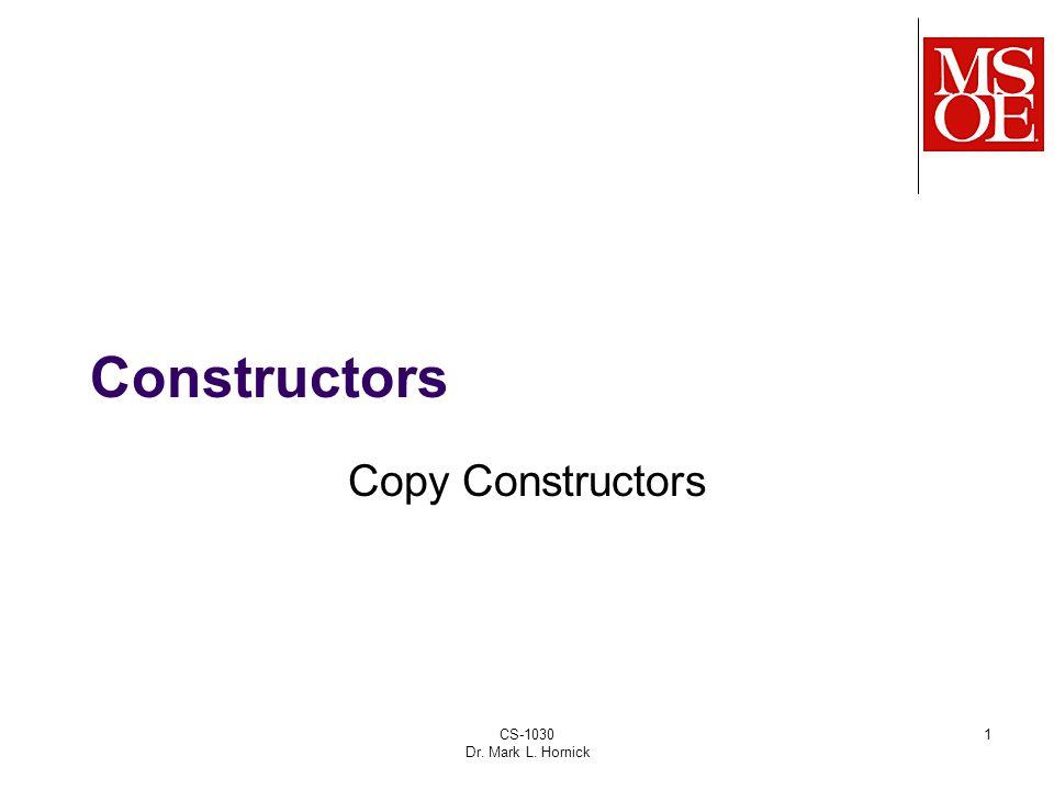 CS-1030 Dr. Mark L. Hornick 1 Constructors Copy Constructors