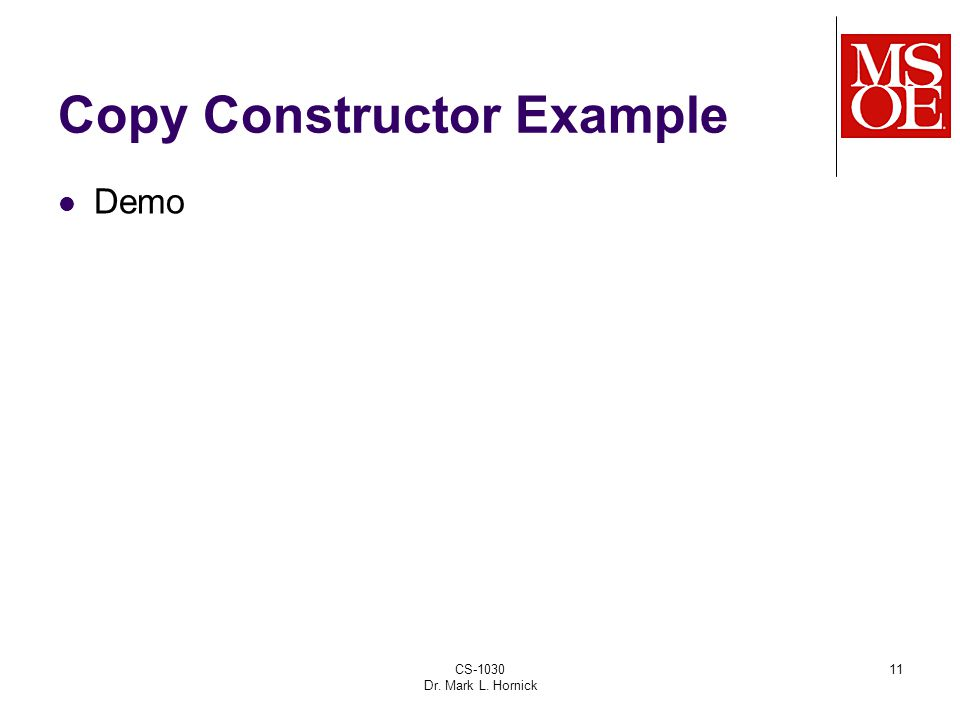 CS-1030 Dr. Mark L. Hornick 11 Copy Constructor Example Demo
