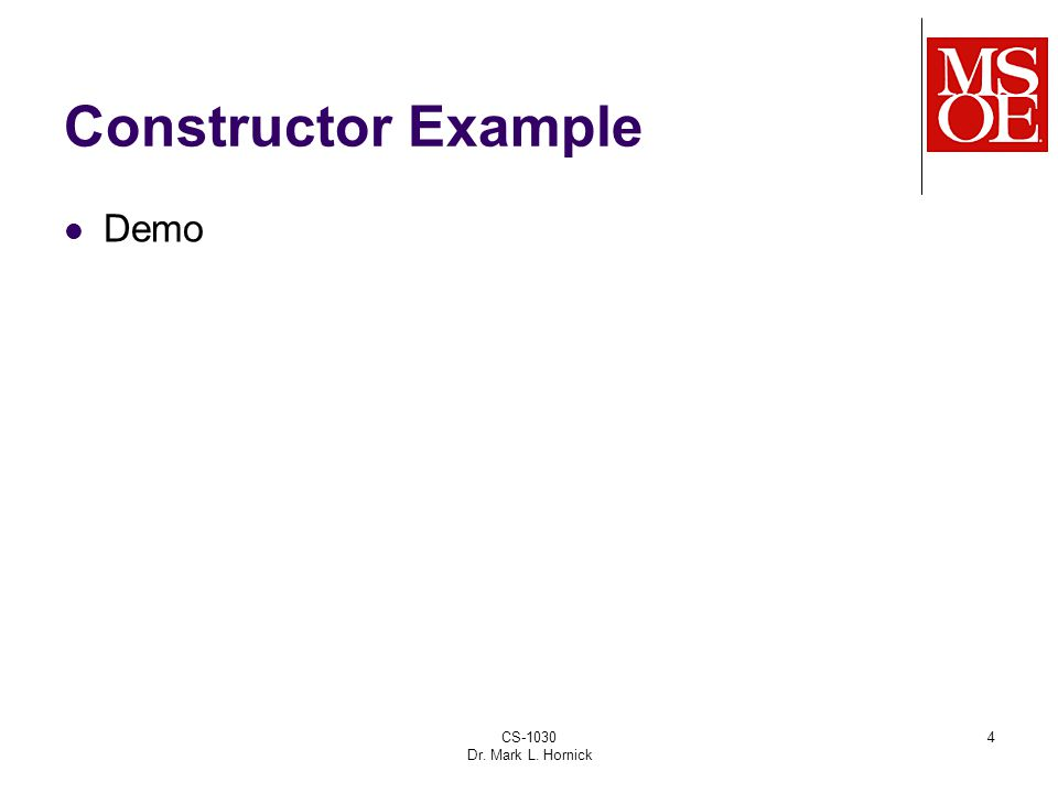 CS-1030 Dr. Mark L. Hornick 4 Constructor Example Demo