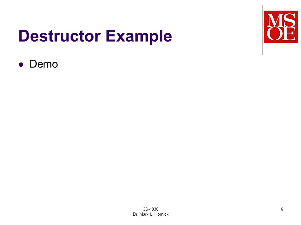 CS-1030 Dr. Mark L. Hornick 6 Destructor Example Demo