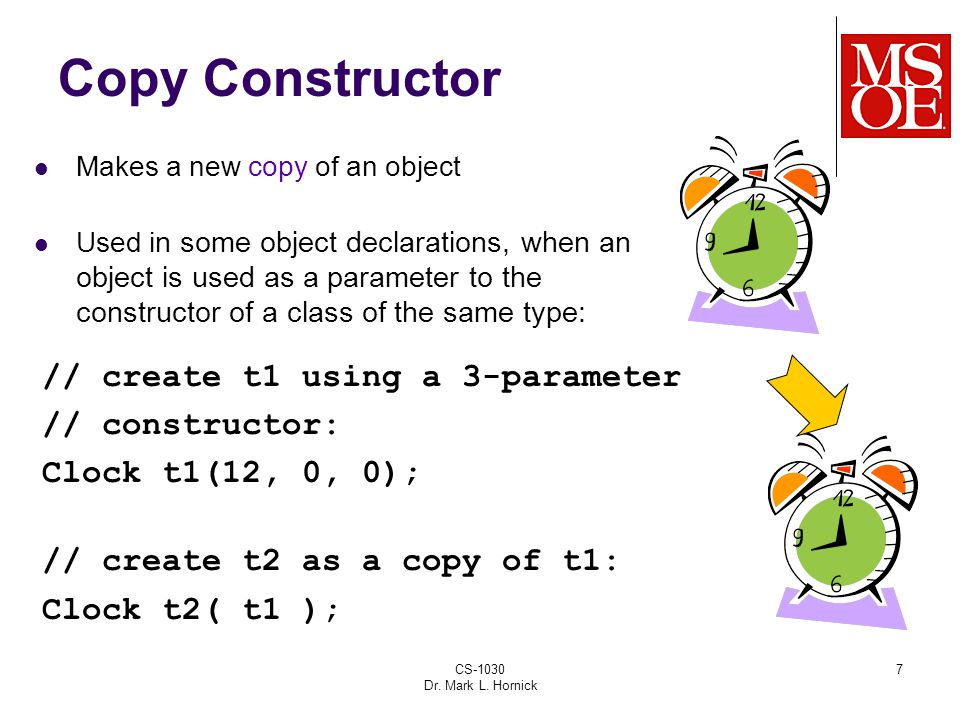 CS-1030 Dr. Mark L. Hornick 7 Copy Constructor Makes a new copy of an object Used i n some object declarations, when an object is used as a parameter