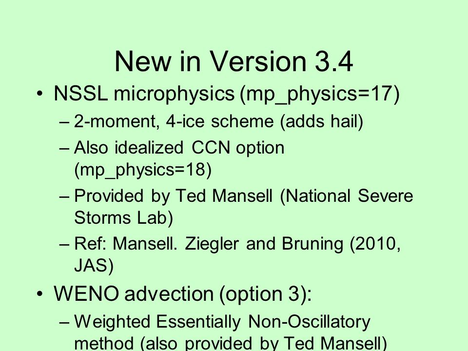 New in Version 3.4 NSSL microphysics (mp_physics=17) –2-moment, 4-ice scheme (adds hail) –Also idealized CCN option (mp_physics=18) –Provided by Ted M