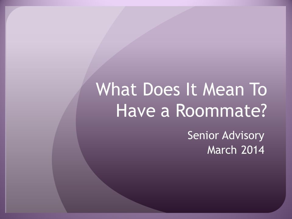 What Does It Mean To Have a Roommate? Senior Advisory March 2014
