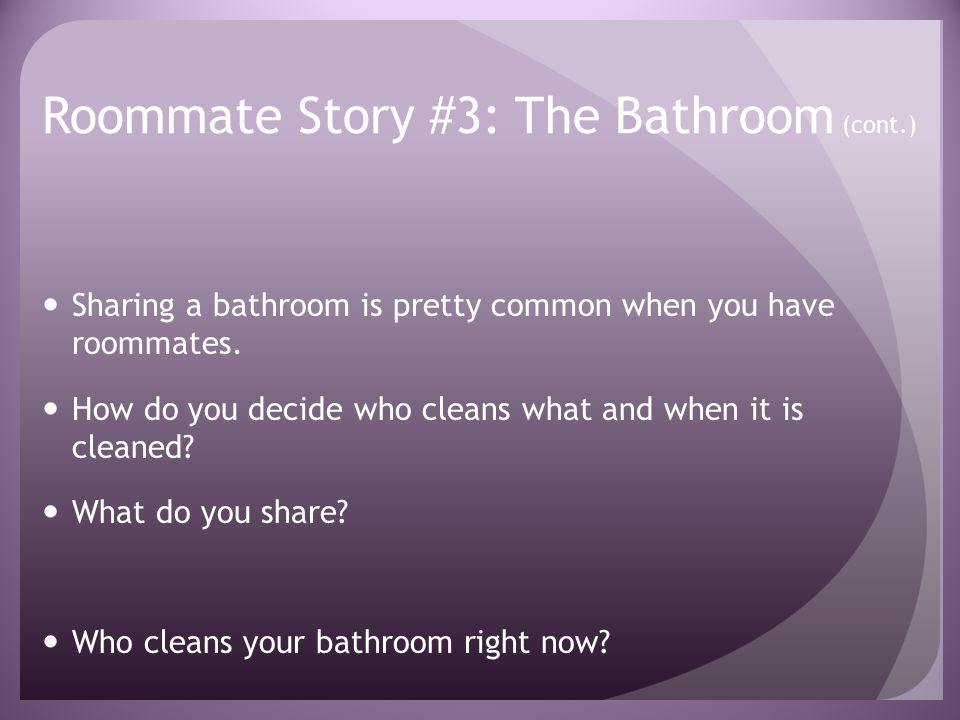 Roommate Story #3: The Bathroom (cont.) Sharing a bathroom is pretty common when you have roommates.