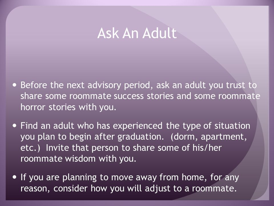 Ask An Adult Before the next advisory period, ask an adult you trust to share some roommate success stories and some roommate horror stories with you.
