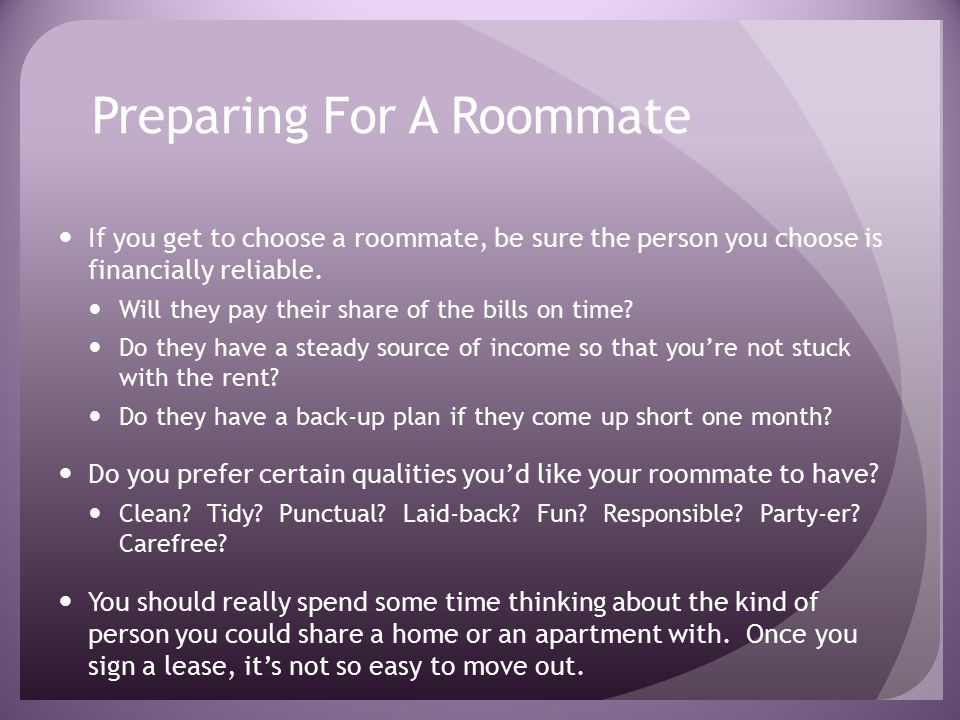 Preparing For A Roommate If you get to choose a roommate, be sure the person you choose is financially reliable.