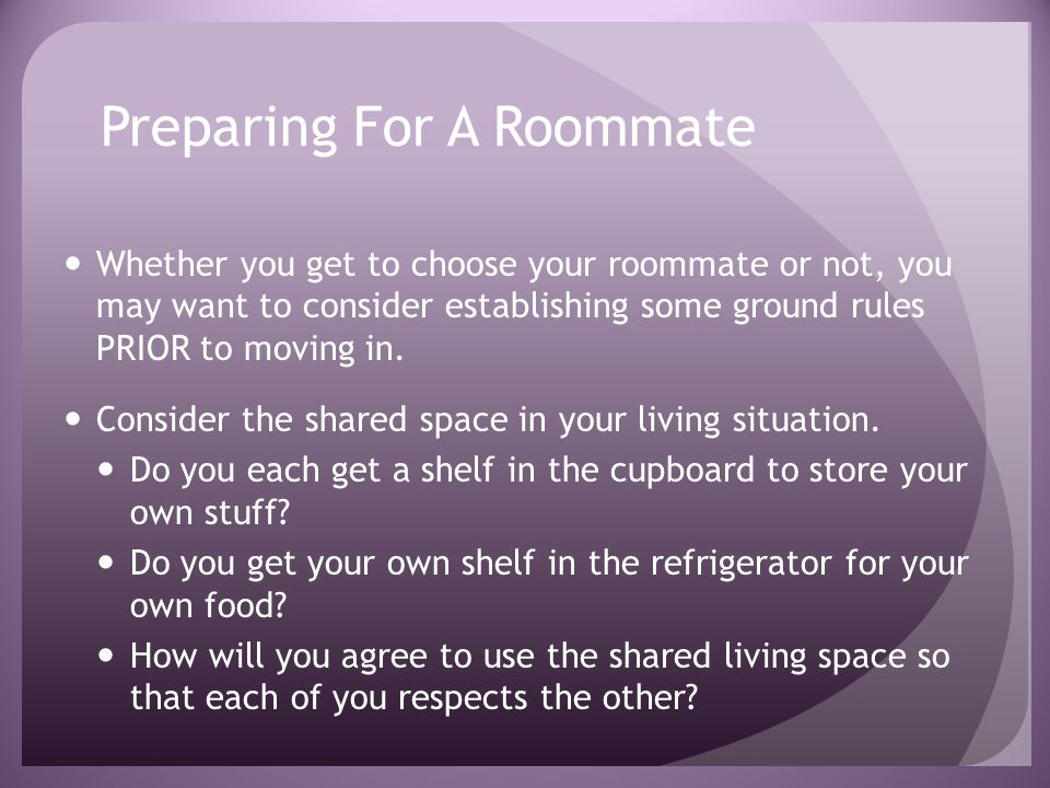Preparing For A Roommate Whether you get to choose your roommate or not, you may want to consider establishing some ground rules PRIOR to moving in.