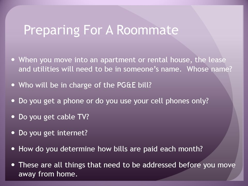 Preparing For A Roommate When you move into an apartment or rental house, the lease and utilities will need to be in someone's name.