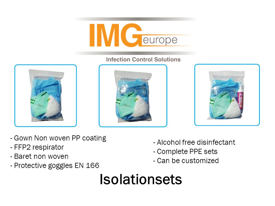 - Gown Non woven PP coating - FFP2 respirator - Baret non woven - Protective goggles EN 166 Isolationsets - Alcohol free disinfectant - Complete PPE sets - Can be customized