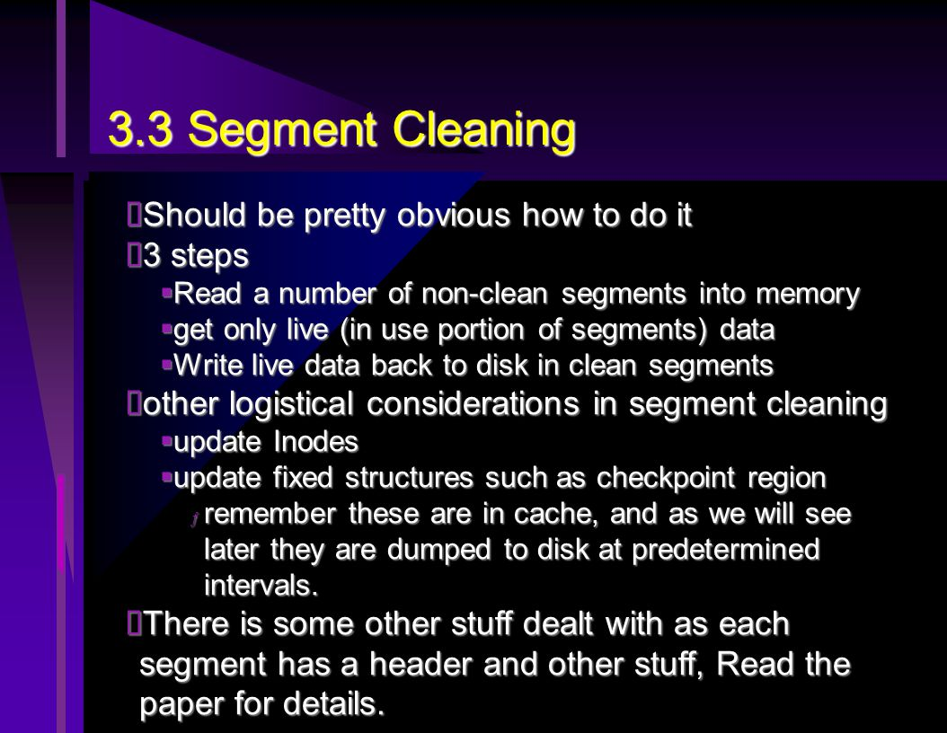3.3 Segment Cleaning  Should be pretty obvious how to do it  3 steps  Read a number of non-clean segments into memory  get only live (in use portion of segments) data  Write live data back to disk in clean segments  other logistical considerations in segment cleaning  update Inodes  update fixed structures such as checkpoint region ƒ remember these are in cache, and as we will see later they are dumped to disk at predetermined intervals.