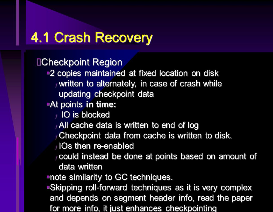 4.1 Crash Recovery  Checkpoint Region  2 copies maintained at fixed location on disk ƒ written to alternately, in case of crash while updating checkpoint data  At points in time: ƒ IO is blocked ƒ All cache data is written to end of log ƒ Checkpoint data from cache is written to disk.