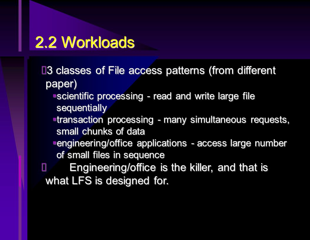 2.2 Workloads  3 classes of File access patterns (from different paper)  scientific processing - read and write large file sequentially  transaction processing - many simultaneous requests, small chunks of data  engineering/office applications - access large number of small files in sequence  Engineering/office is the killer, and that is what LFS is designed for.