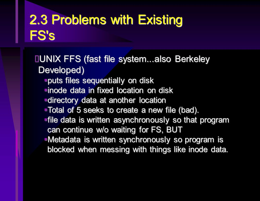 2.3 Problems with Existing FS s  UNIX FFS (fast file system...also Berkeley Developed)  puts files sequentially on disk  inode data in fixed location on disk  directory data at another location  Total of 5 seeks to create a new file (bad).