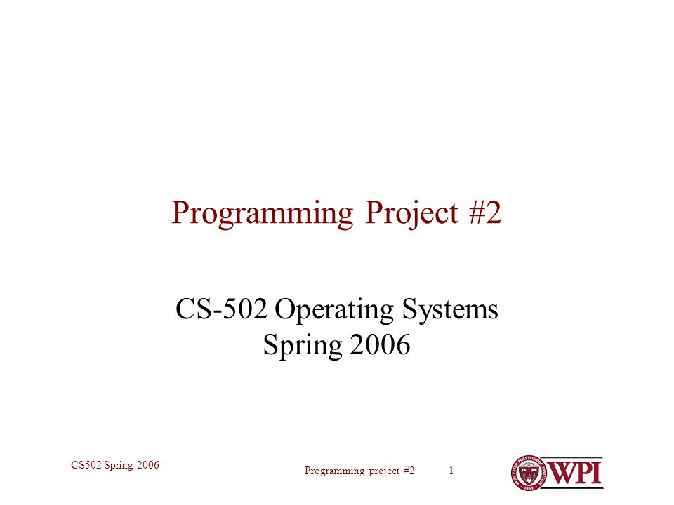 Programming project #2 1 CS502 Spring 2006 Programming Project #2 CS-502 Operating Systems Spring 2006