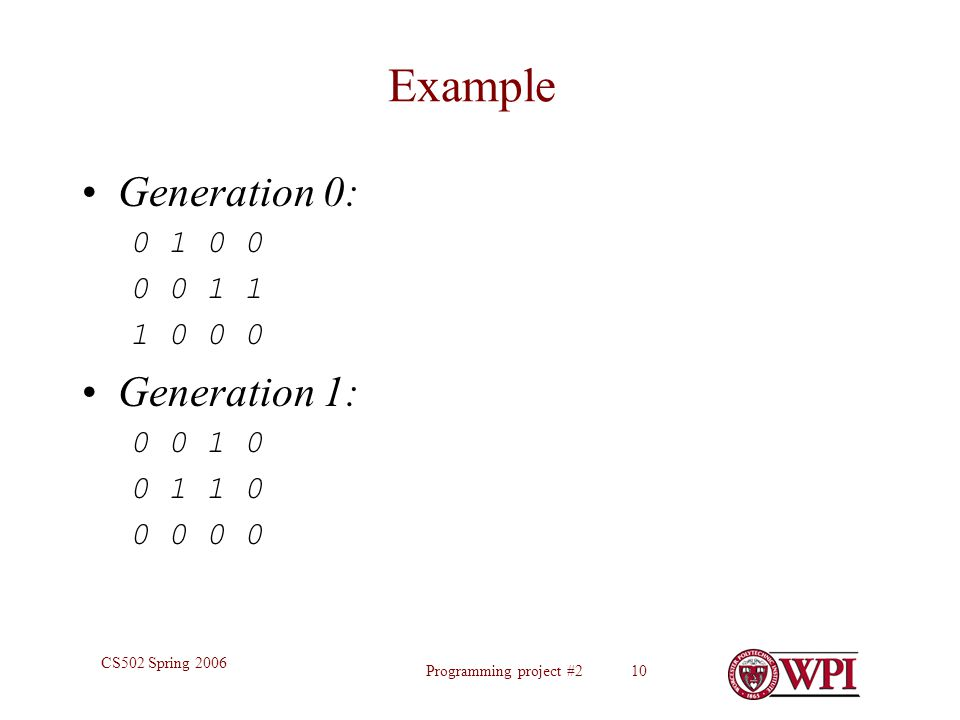Programming project #2 10 CS502 Spring 2006 Example Generation 0: 0 1 0 0 0 0 1 1 1 0 0 0 Generation 1: 0 0 1 0 0 1 1 0 0 0