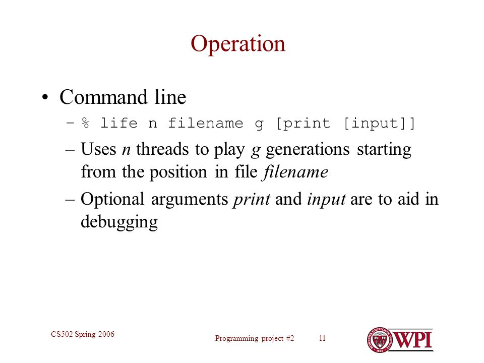 Programming project #2 11 CS502 Spring 2006 Operation Command line –% life n filename g [print [input]] –Uses n threads to play g generations starting from the position in file filename –Optional arguments print and input are to aid in debugging