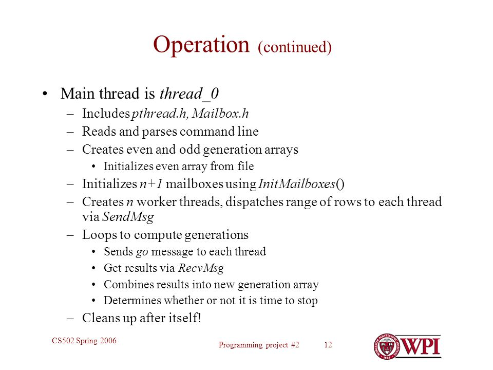 Programming project #2 12 CS502 Spring 2006 Operation (continued) Main thread is thread_0 –Includes pthread.h, Mailbox.h –Reads and parses command line –Creates even and odd generation arrays Initializes even array from file –Initializes n+1 mailboxes using InitMailboxes() –Creates n worker threads, dispatches range of rows to each thread via SendMsg –Loops to compute generations Sends go message to each thread Get results via RecvMsg Combines results into new generation array Determines whether or not it is time to stop –Cleans up after itself!