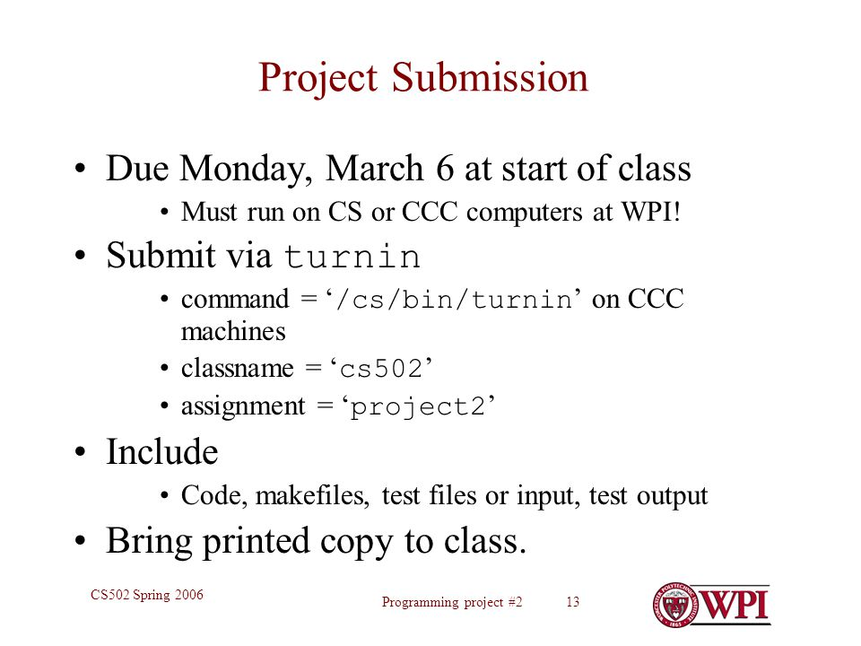 Programming project #2 13 CS502 Spring 2006 Project Submission Due Monday, March 6 at start of class Must run on CS or CCC computers at WPI.