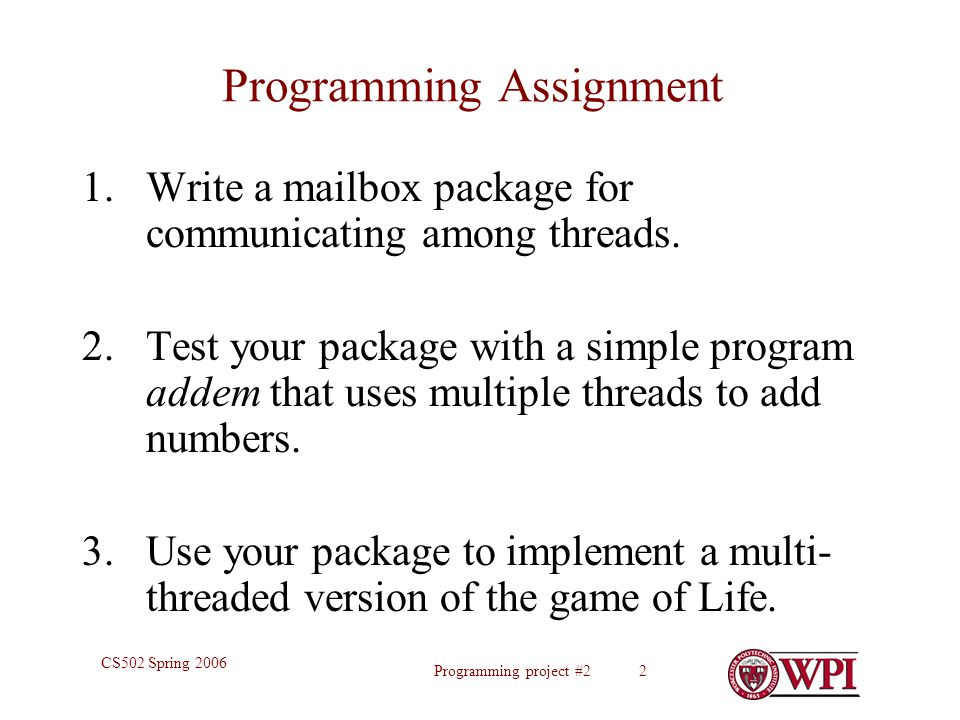 Programming project #2 2 CS502 Spring 2006 Programming Assignment 1.Write a mailbox package for communicating among threads. 2.Test your package with