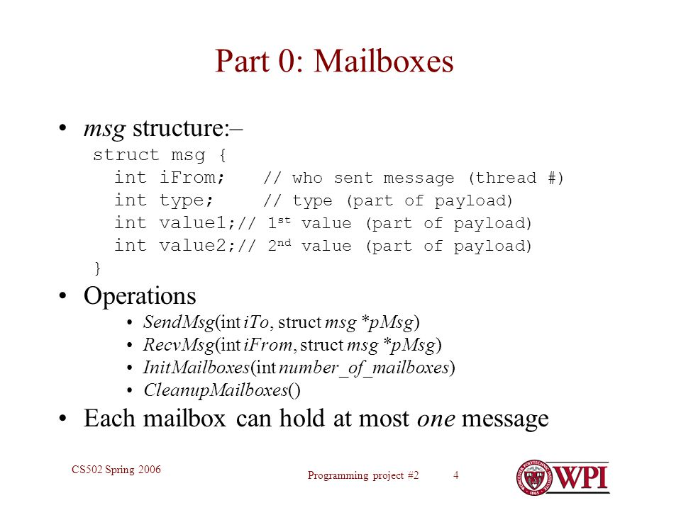 Programming project #2 4 CS502 Spring 2006 Part 0: Mailboxes msg structure:– struct msg { int iFrom; // who sent message (thread #) int type; // type