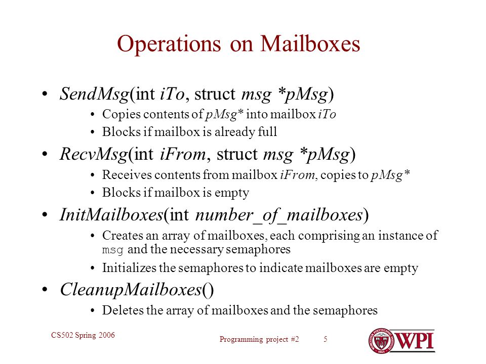 Programming project #2 5 CS502 Spring 2006 Operations on Mailboxes SendMsg(int iTo, struct msg *pMsg) Copies contents of pMsg* into mailbox iTo Blocks if mailbox is already full RecvMsg(int iFrom, struct msg *pMsg) Receives contents from mailbox iFrom, copies to pMsg* Blocks if mailbox is empty InitMailboxes(int number_of_mailboxes) Creates an array of mailboxes, each comprising an instance of msg and the necessary semaphores Initializes the semaphores to indicate mailboxes are empty CleanupMailboxes() Deletes the array of mailboxes and the semaphores
