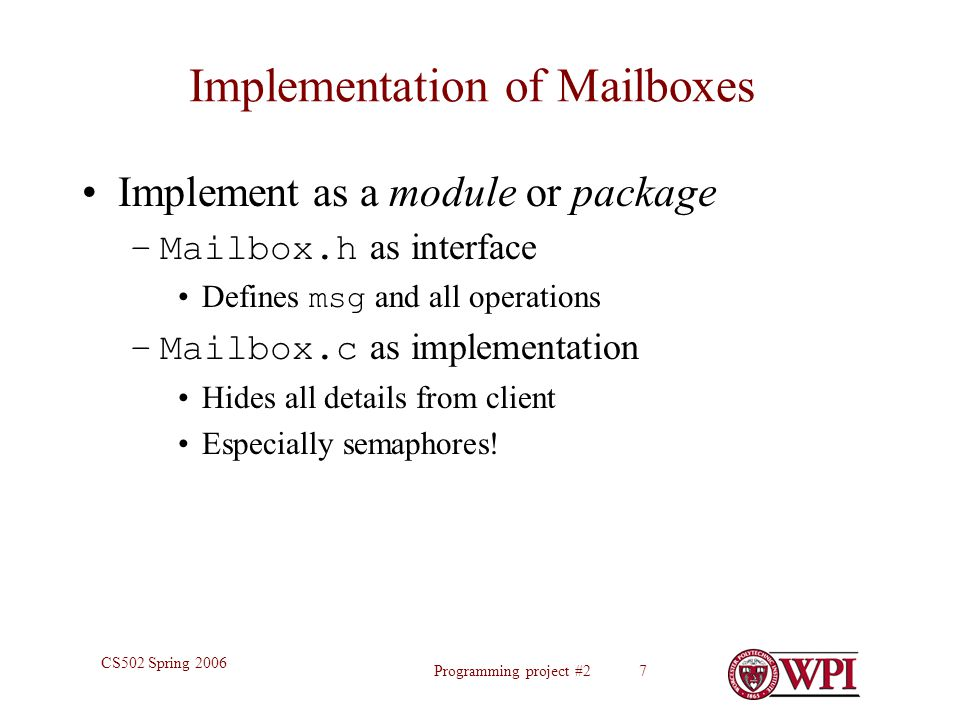 Programming project #2 7 CS502 Spring 2006 Implementation of Mailboxes Implement as a module or package –Mailbox.h as interface Defines msg and all operations –Mailbox.c as implementation Hides all details from client Especially semaphores!