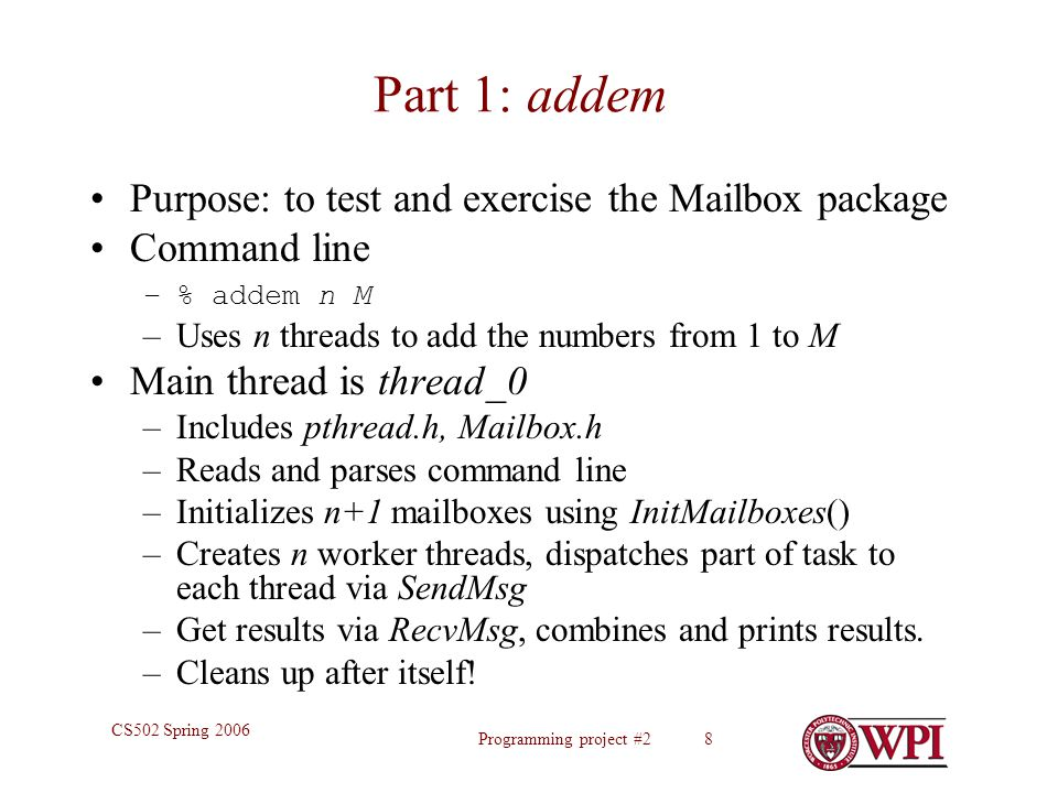 Programming project #2 8 CS502 Spring 2006 Part 1: addem Purpose: to test and exercise the Mailbox package Command line –% addem n M –Uses n threads t