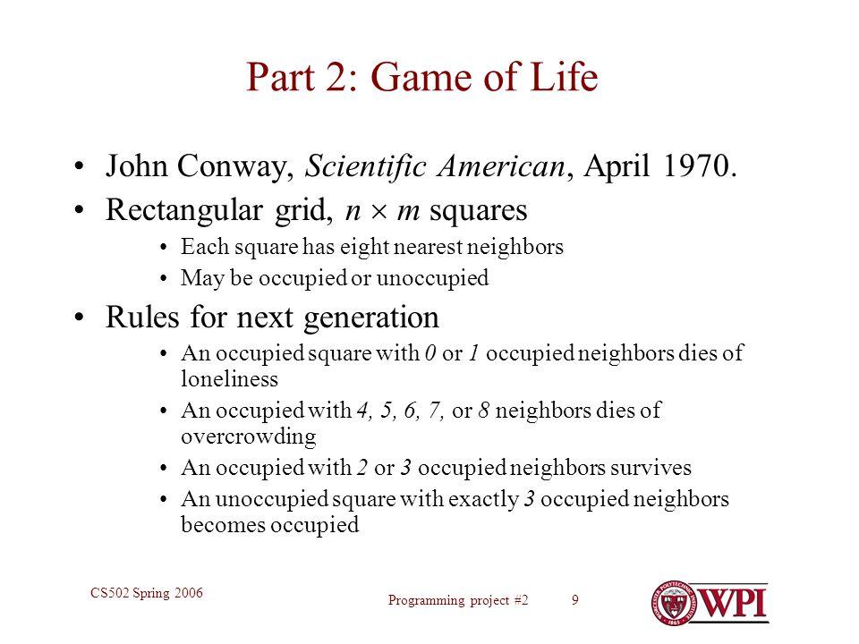 Programming project #2 9 CS502 Spring 2006 Part 2: Game of Life John Conway, Scientific American, April 1970. Rectangular grid, n  m squares Each squ