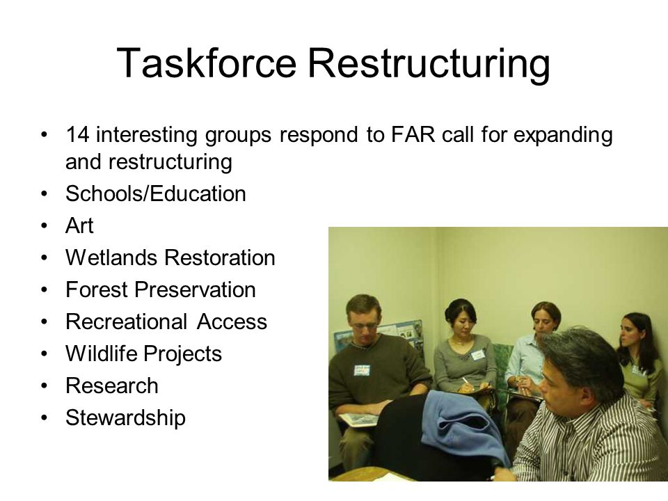 Taskforce Restructuring 14 interesting groups respond to FAR call for expanding and restructuring Schools/Education Art Wetlands Restoration Forest Pr