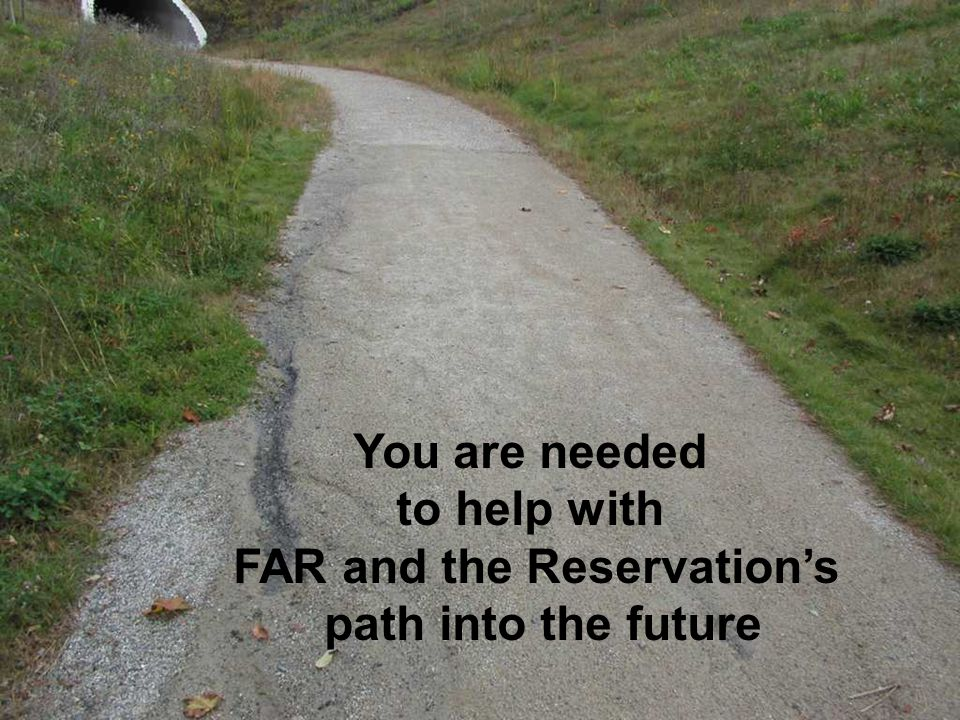 You are needed to help with FAR and the Reservation's path into the future