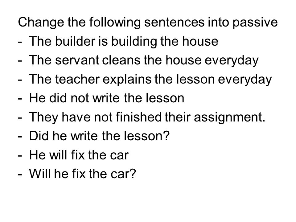 Change the following sentences into passive -The builder is building the house -The servant cleans the house everyday -The teacher explains the lesson everyday -He did not write the lesson -They have not finished their assignment.