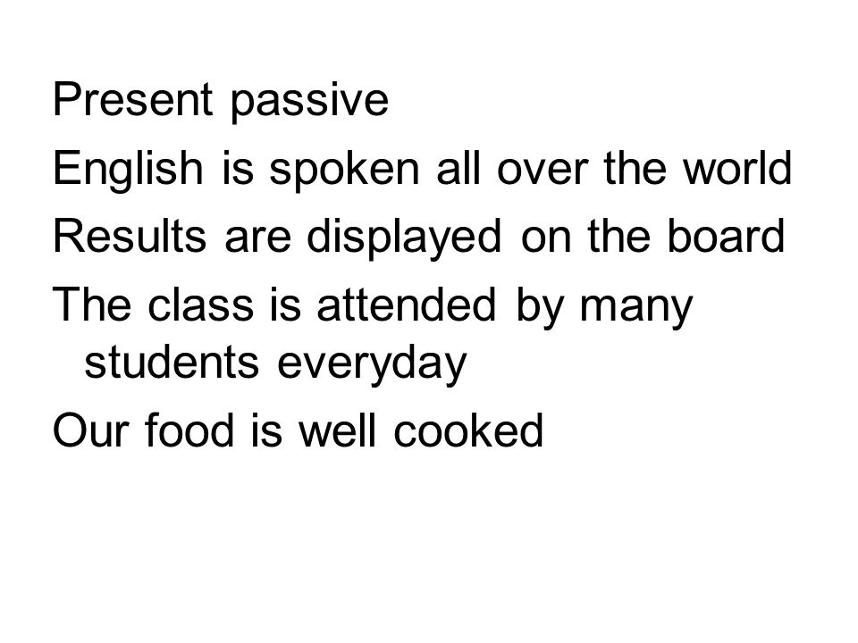 Present passive English is spoken all over the world Results are displayed on the board The class is attended by many students everyday Our food is well cooked