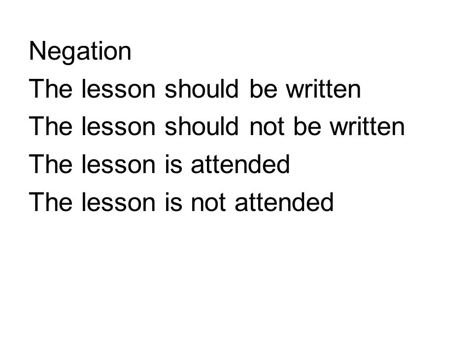Negation The lesson should be written The lesson should not be written The lesson is attended The lesson is not attended