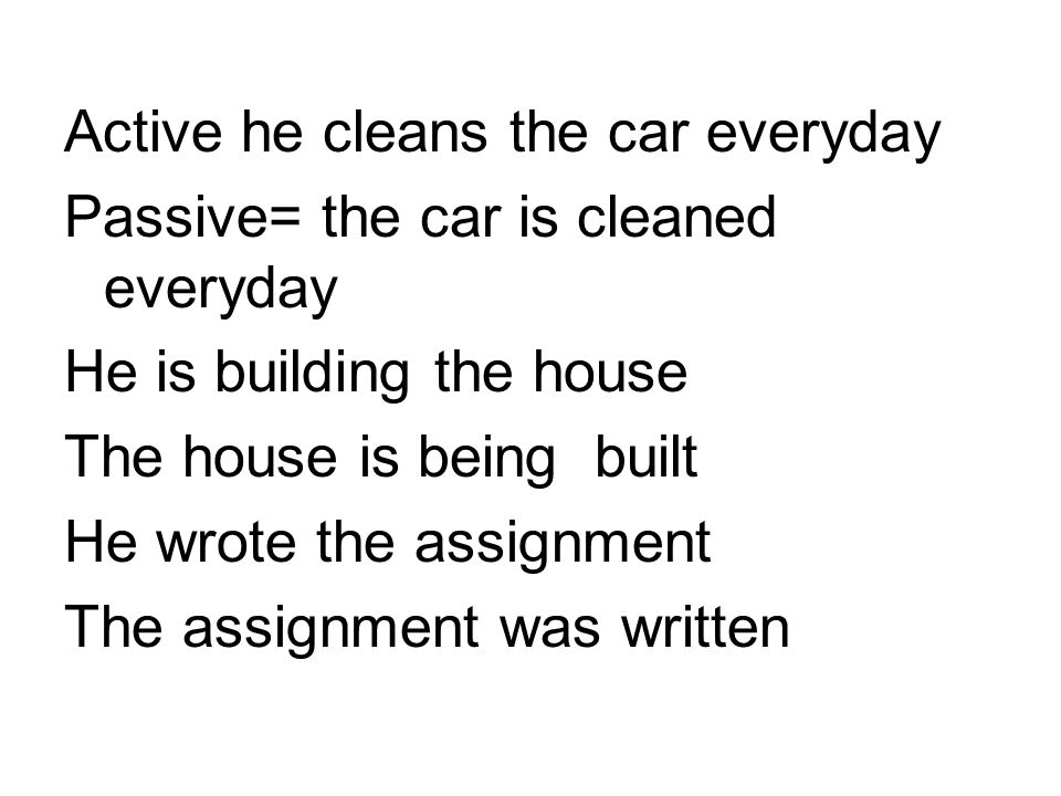 Active he cleans the car everyday Passive= the car is cleaned everyday He is building the house The house is being built He wrote the assignment The assignment was written