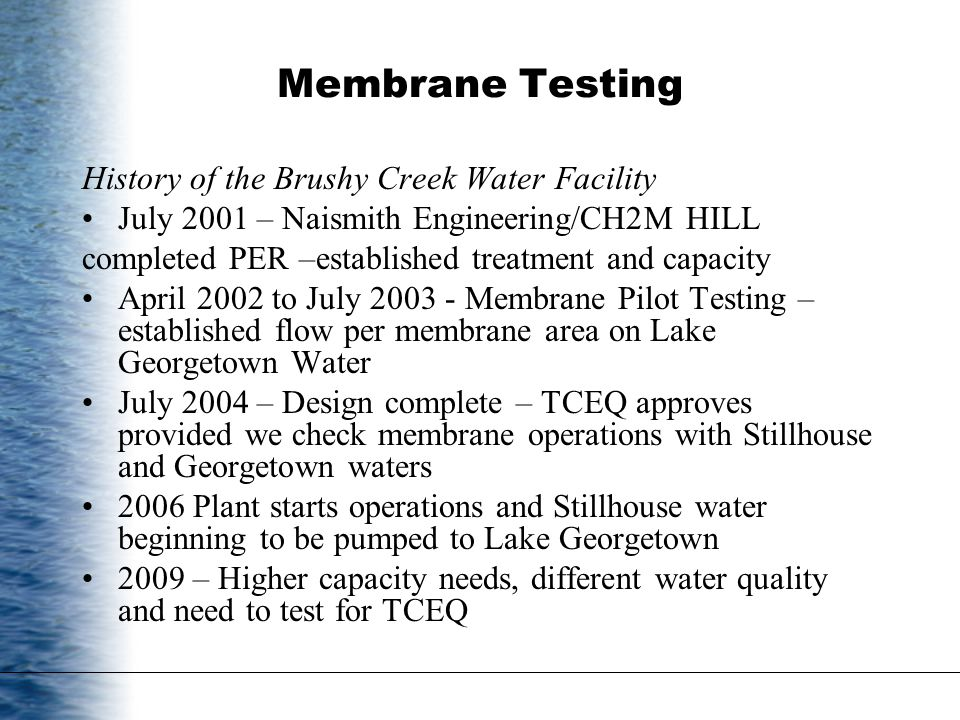 Membrane Testing History of the Brushy Creek Water Facility July 2001 – Naismith Engineering/CH2M HILL completed PER –established treatment and capacity April 2002 to July 2003 - Membrane Pilot Testing – established flow per membrane area on Lake Georgetown Water July 2004 – Design complete – TCEQ approves provided we check membrane operations with Stillhouse and Georgetown waters 2006 Plant starts operations and Stillhouse water beginning to be pumped to Lake Georgetown 2009 – Higher capacity needs, different water quality and need to test for TCEQ