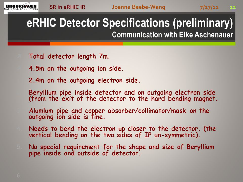 Joanne Beebe-Wang 7/27/11 12 SR in eRHIC IR eRHIC Detector Specifications (preliminary) Communication with Elke Aschenauer  Total detector length 7m.
