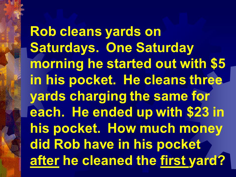 Rob cleans yards on Saturdays. One Saturday morning he started out with $5 in his pocket. He cleans three yards charging the same for each. He ended u