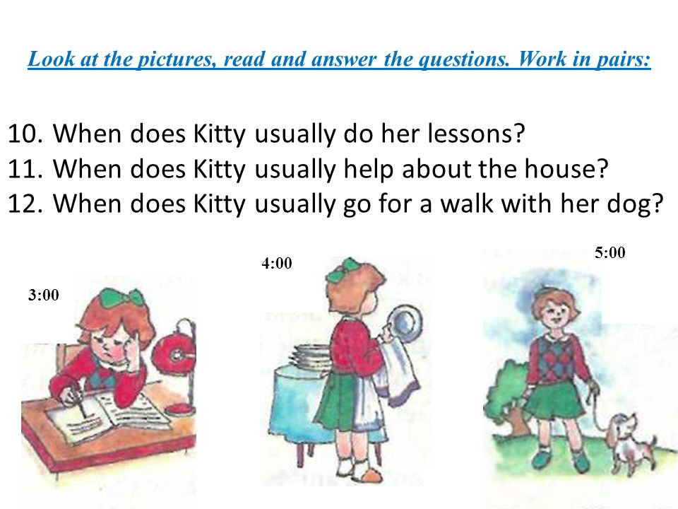 Look at the pictures, read and answer the questions. Work in pairs: 10.When does Kitty usually do her lessons? 11.When does Kitty usually help about t