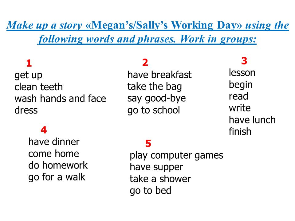 Make up a story «Megan's/Sally's Working Day» using the following words and phrases. Work in groups: 2 have breakfast take the bag say good-bye go to