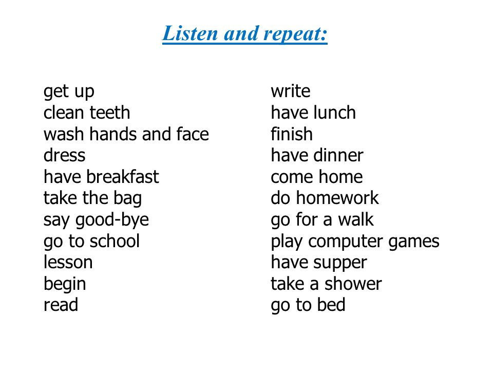 Listen and repeat: get up clean teeth wash hands and face dress have breakfast take the bag say good-bye go to school lesson begin read write have lun