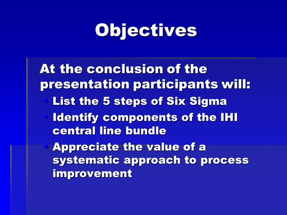 Objectives At the conclusion of the presentation participants will: At the conclusion of the presentation participants will:  List the 5 steps of Six Sigma  Identify components of the IHI central line bundle  Appreciate the value of a systematic approach to process improvement