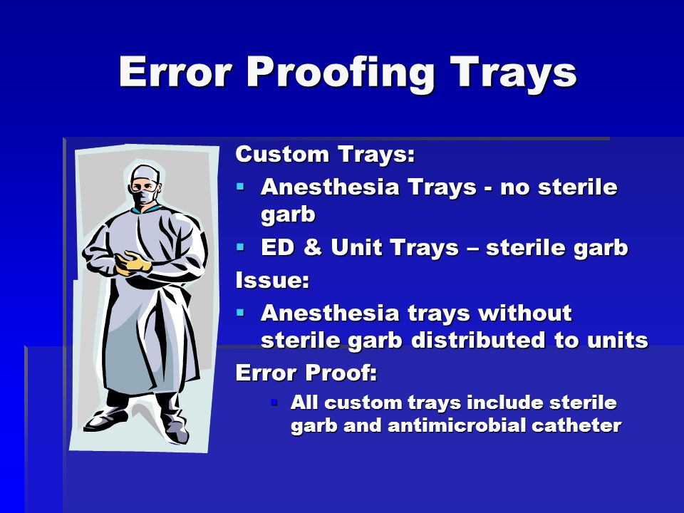 Error Proofing Trays Custom Trays:  Anesthesia Trays - no sterile garb  ED & Unit Trays – sterile garb Issue:  Anesthesia trays without sterile garb distributed to units Error Proof:  All custom trays include sterile garb and antimicrobial catheter