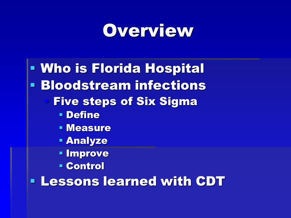 Overview  Who is Florida Hospital  Bloodstream infections  Five steps of Six Sigma  Define  Measure  Analyze  Improve  Control  Lessons learned with CDT