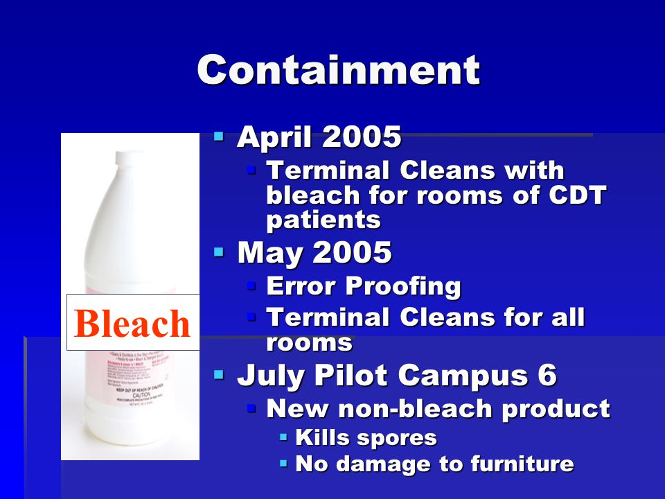 Containment  April 2005  Terminal Cleans with bleach for rooms of CDT patients  May 2005  Error Proofing  Terminal Cleans for all rooms  July Pilot Campus 6  New non-bleach product  Kills spores  No damage to furniture Bleach