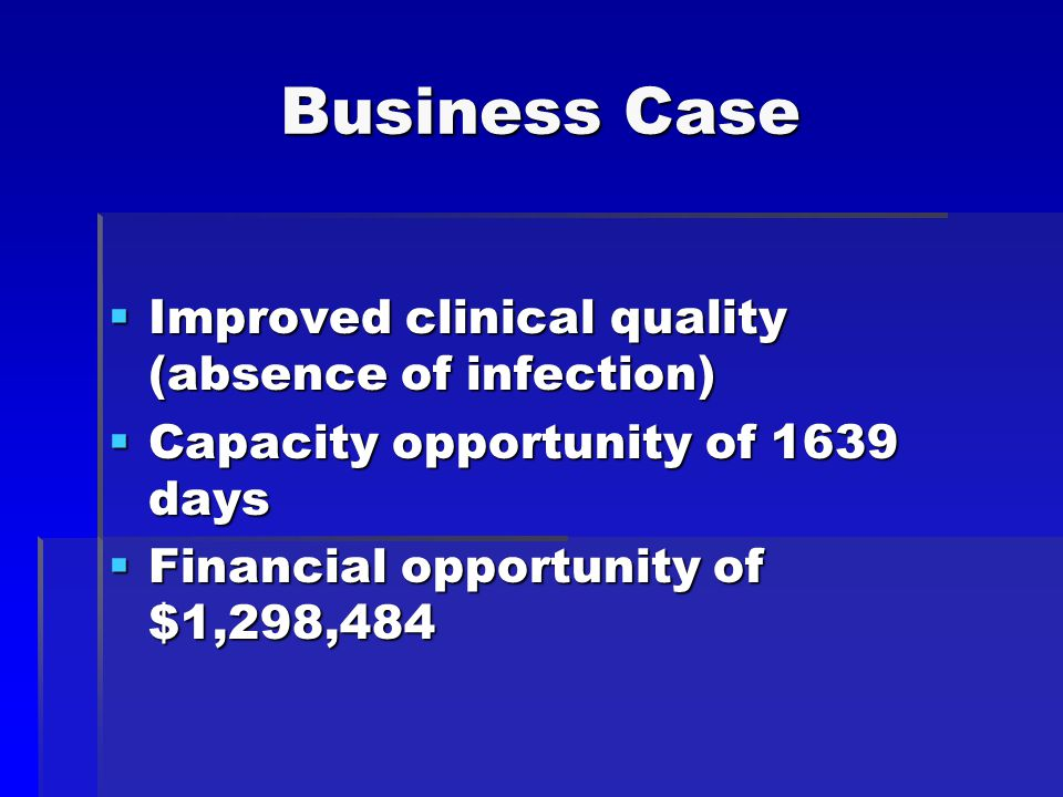 Business Case  Improved clinical quality (absence of infection)  Capacity opportunity of 1639 days  Financial opportunity of $1,298,484