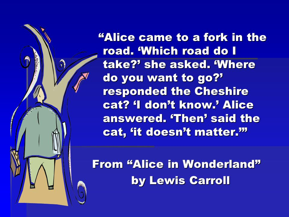 Alice came to a fork in the road. 'Which road do I take ' she asked.